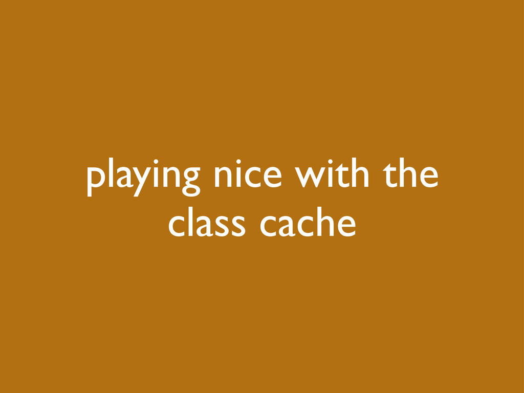 playing nice with the class cache