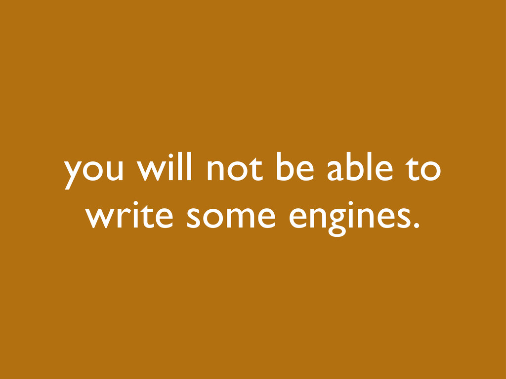 you will not be able to write some engines.