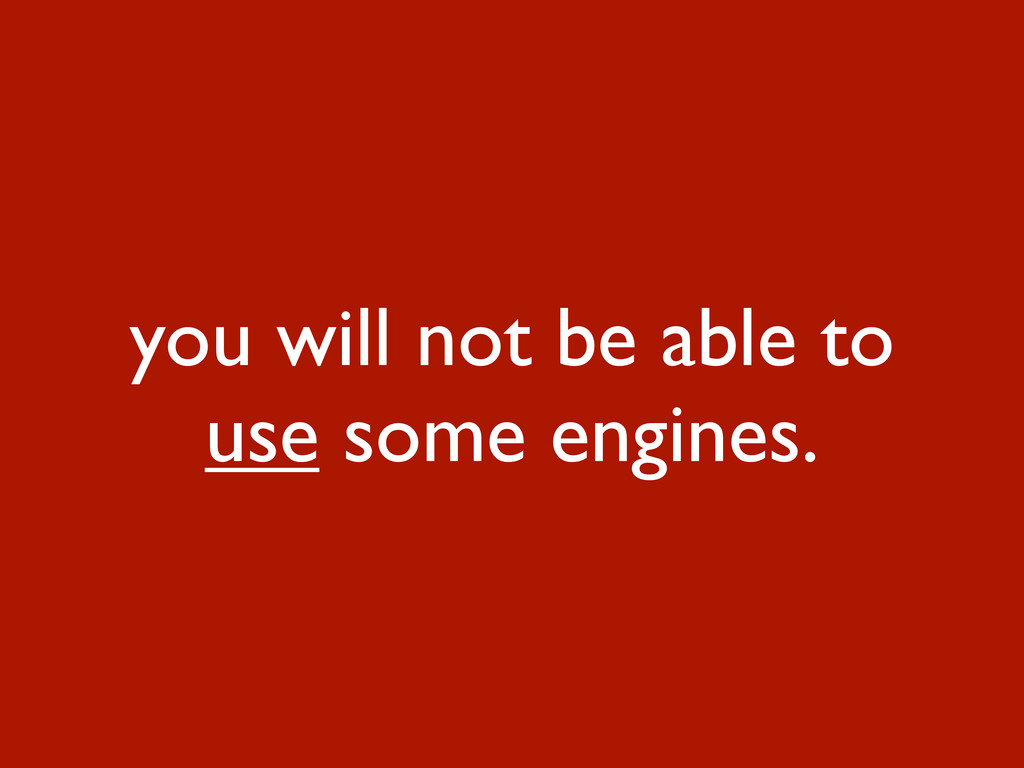 you will not be able to use some engines.