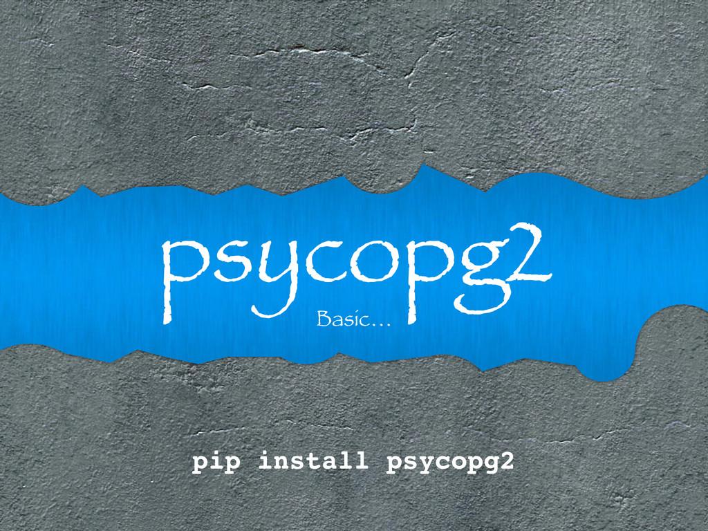 psycopg2 Basic… pip install psycopg2