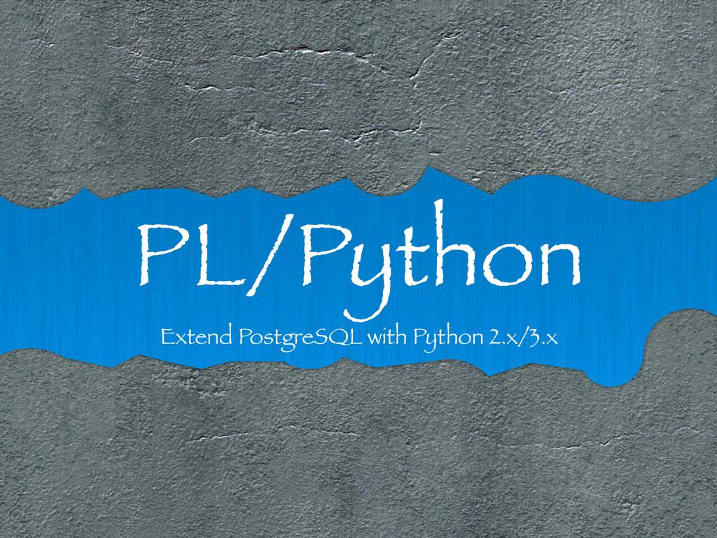 PL/Python Extend PostgreSQL with Python 2.x/3.x