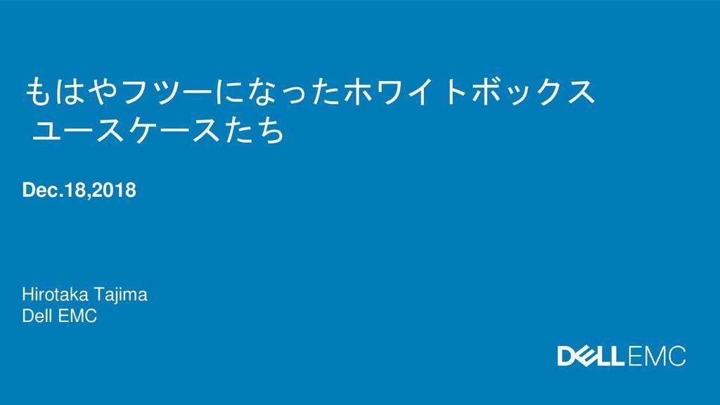 もはやフツーになったホワイトボックス ユースケースたち Dec.18,2018 Hirotak...