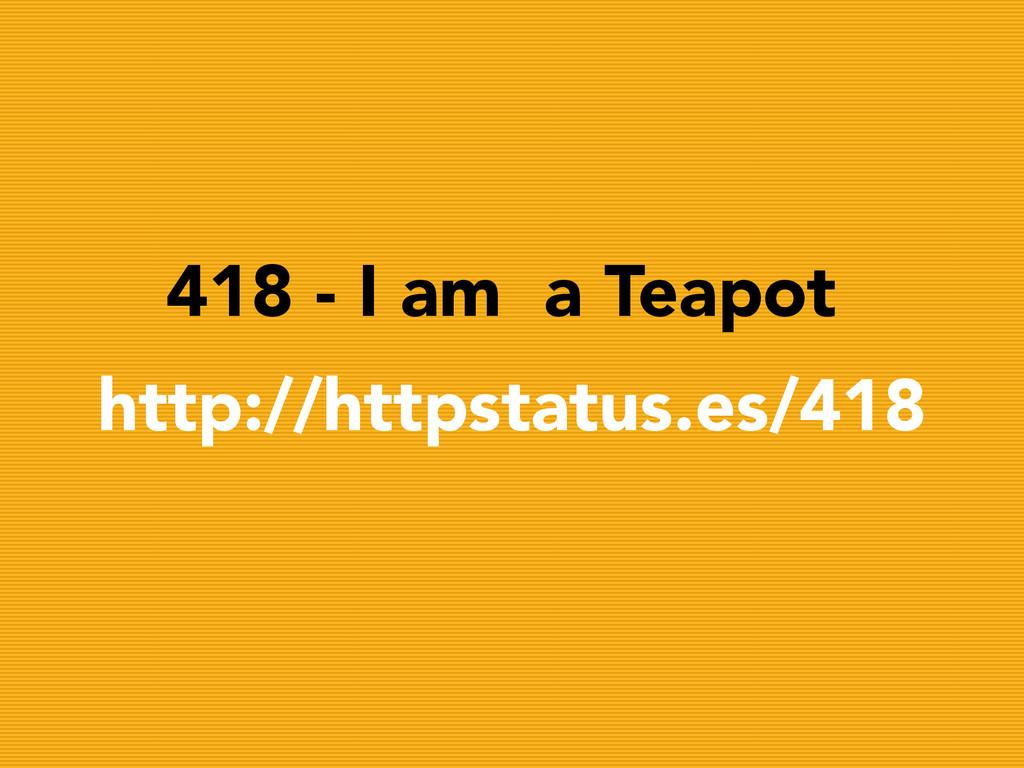 418 - I am a Teapot http://httpstatus.es/418