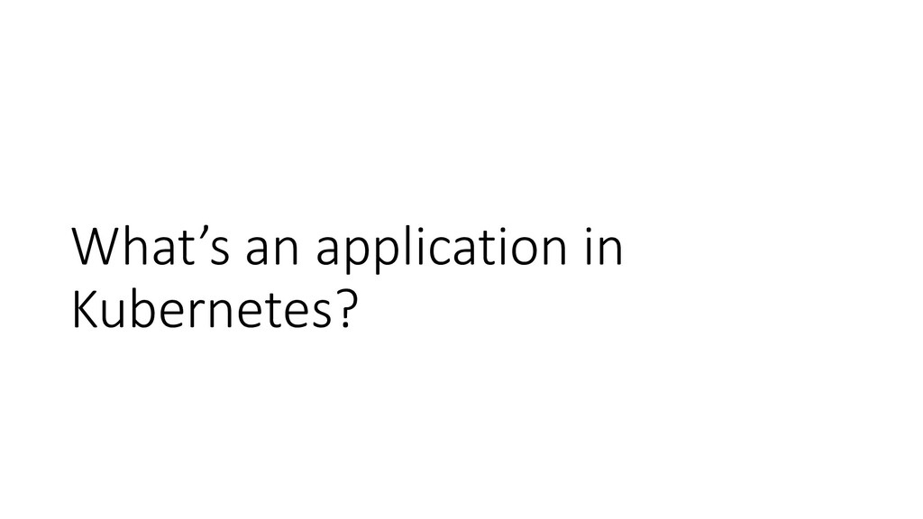 What's an application in Kubernetes?