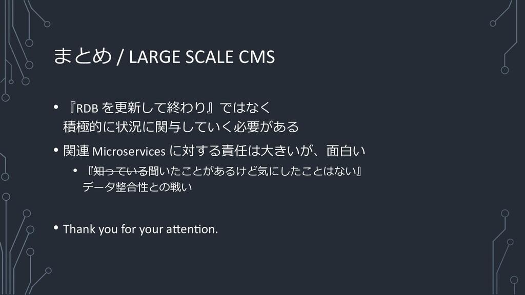 まとめ / LARGE SCALE CMS • 『RDB を更新して終わり』ではなく 積極的に...