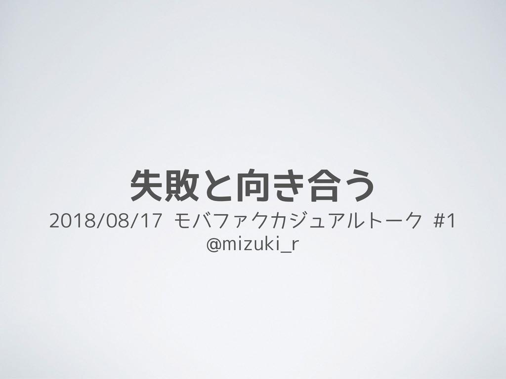 失敗と向き合う 2018/08/17 モバファクカジュアルトーク #1 @mizuki_r