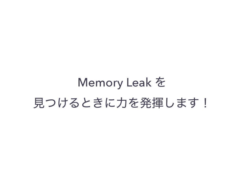 Memory Leak Λ ݟ͚ͭΔͱ͖ʹྗΛൃش͠·͢ʂ