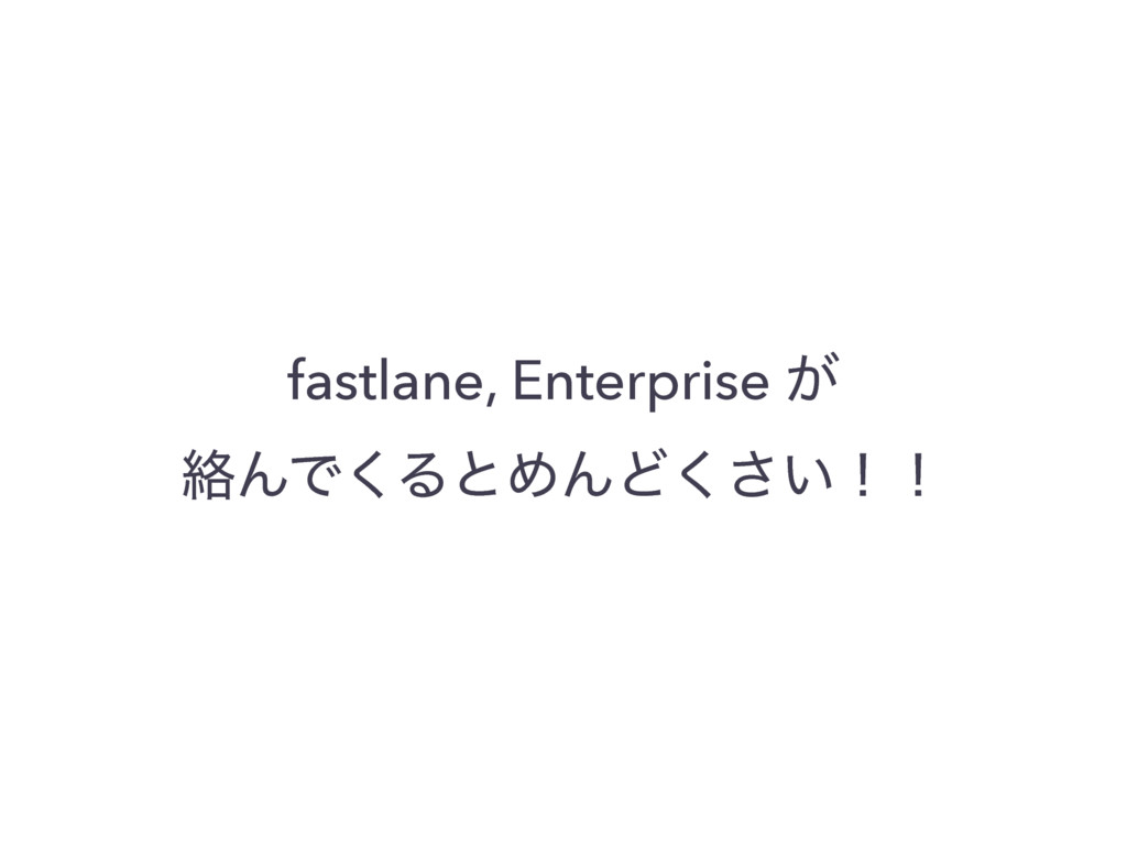 fastlane, Enterprise ͕ བྷΜͰ͘ΔͱΊΜͲ͍͘͞ʂʂ