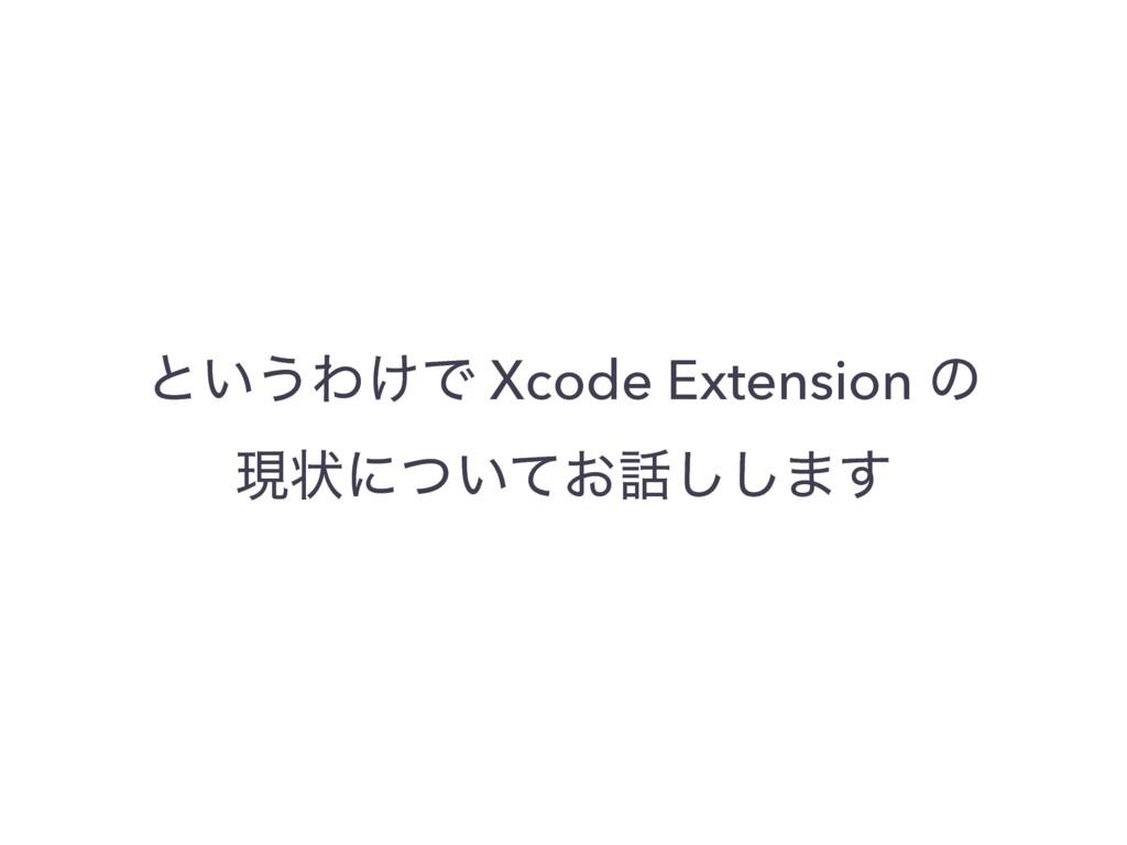 ͱ͍͏Θ͚Ͱ Xcode Extension ͷ ݱঢ়ʹ͍͓ͭͯ͠͠·͢