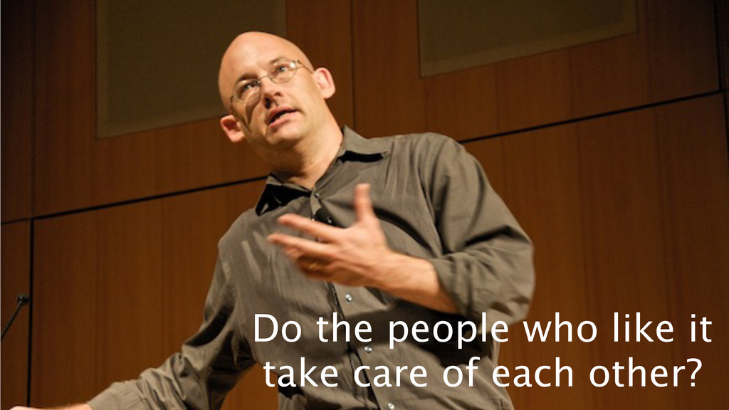 Do the people who like it take care of each ot...