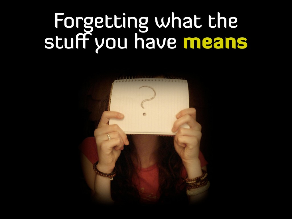 Forgetting what the stuff you have means
