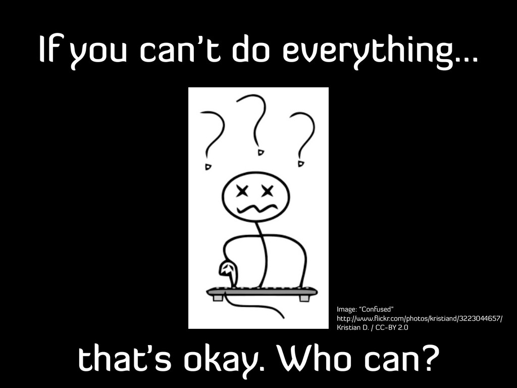 If you can't do everything... that's okay. Who ...