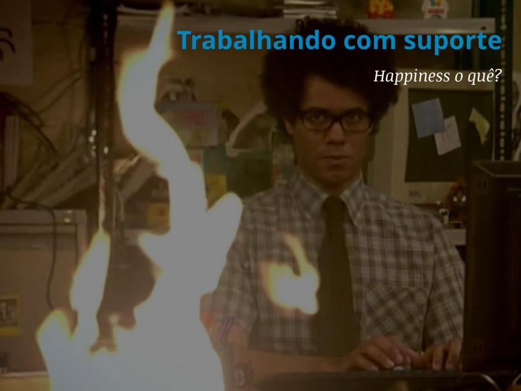 Trabalhando com suporte Happiness o quê?