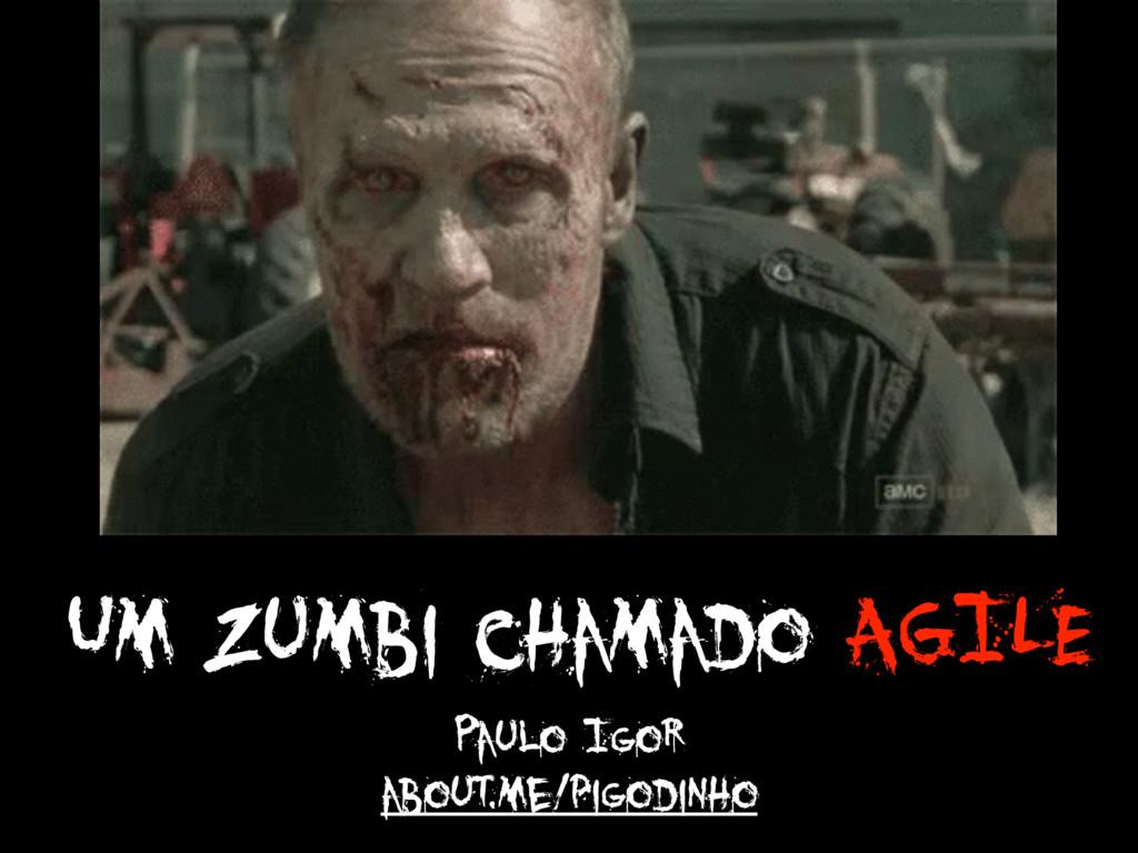 Um Zumbi chamado AGILE Paulo Igor about.me/pigo...