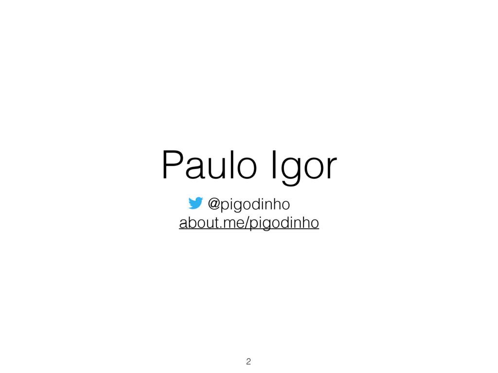 Paulo Igor @pigodinho about.me/pigodinho 2