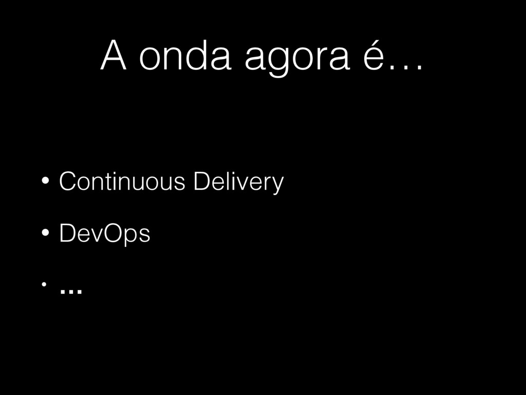 A onda agora é… • Continuous Delivery • DevOps ...