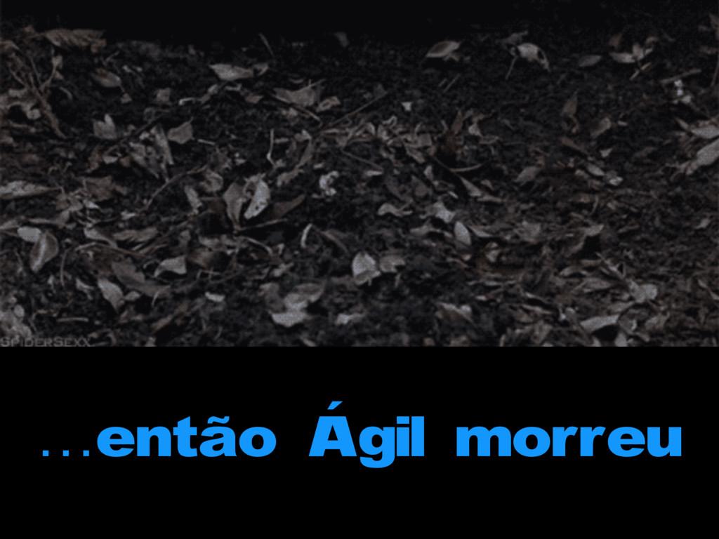 …então Ágil morreu
