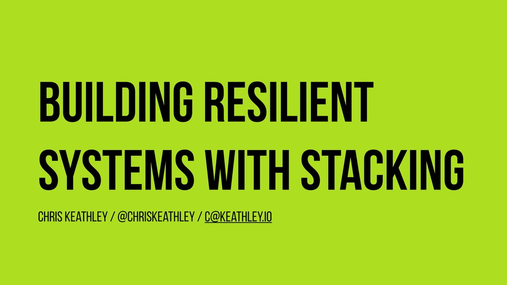 Building resilient systems with stacking Chris ...
