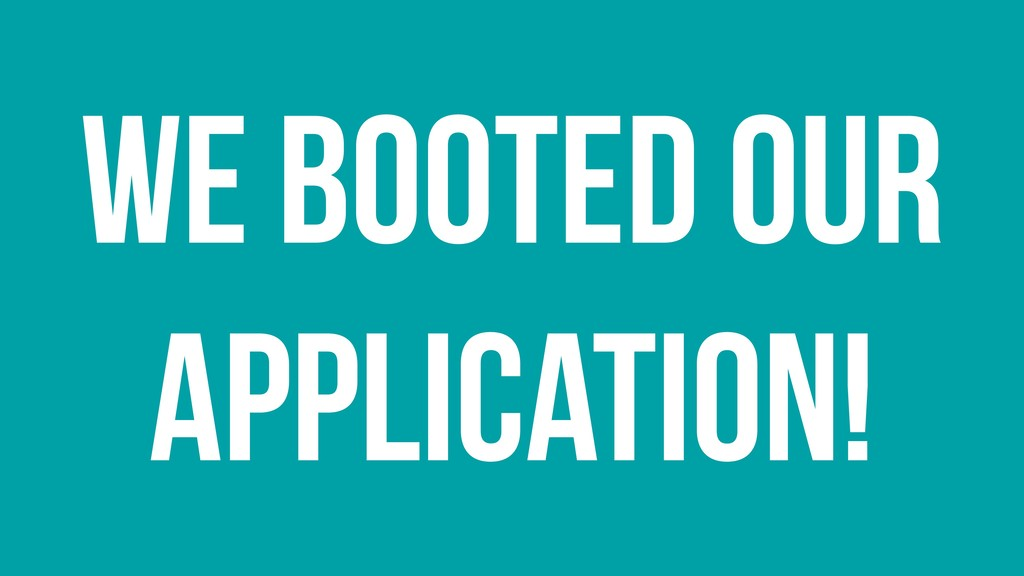 We booted our application!