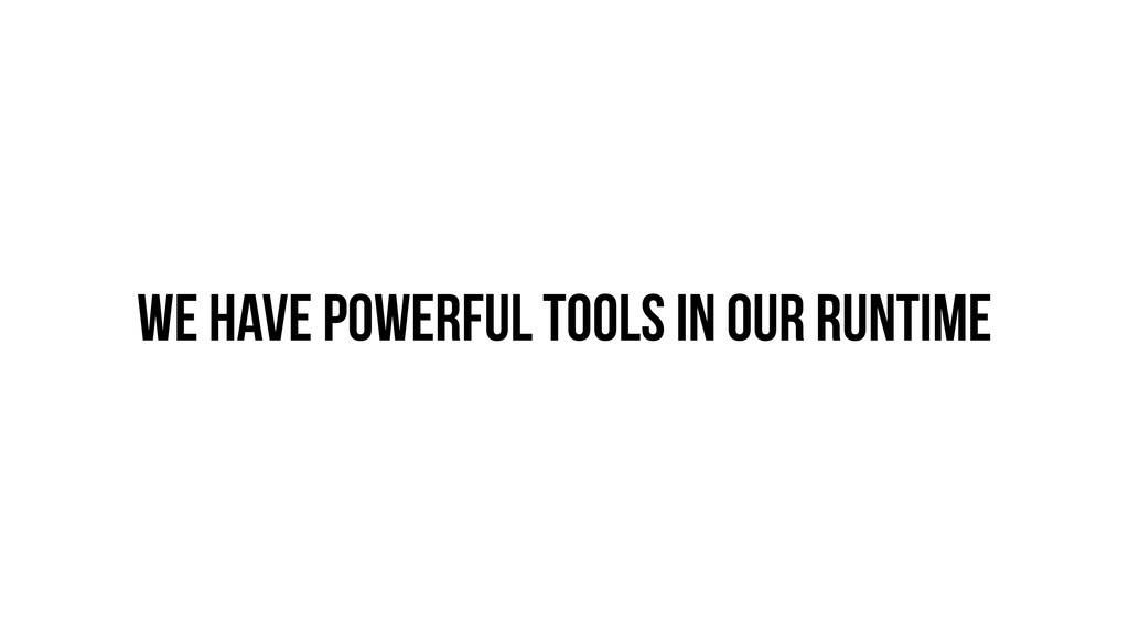 We have powerful tools in our runtime