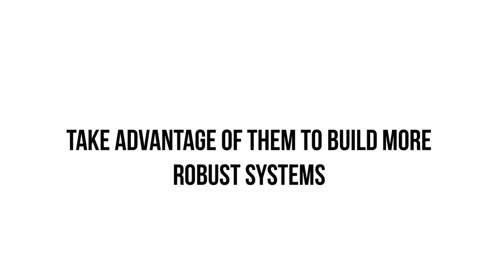 Take advantage of them to build more robust sys...
