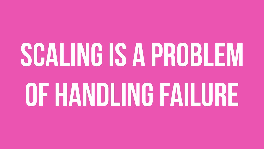 Scaling is a problem of handling failure