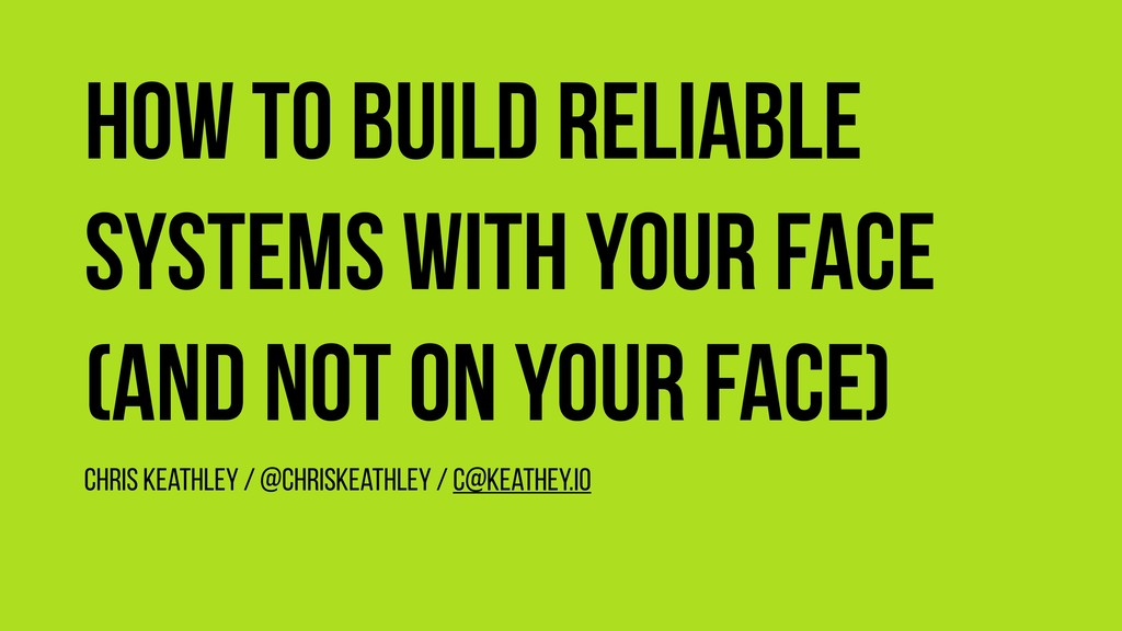 How to build reliable systems with your face (a...