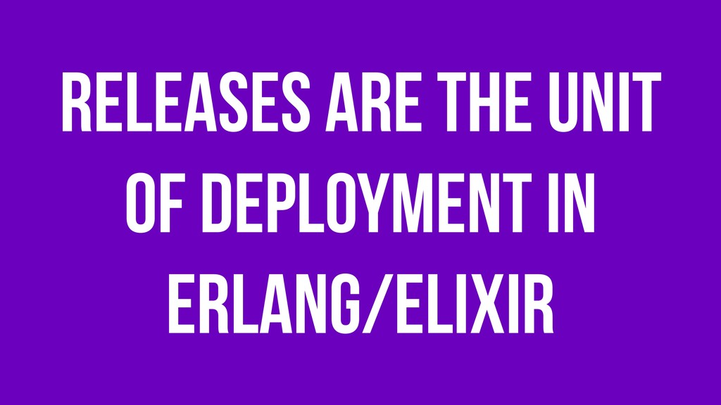 Releases are the unit of deployment in Erlang/E...