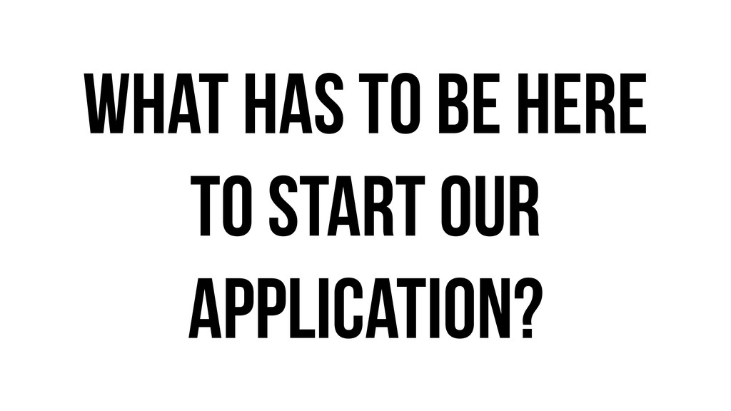 What has to be here to start our application?