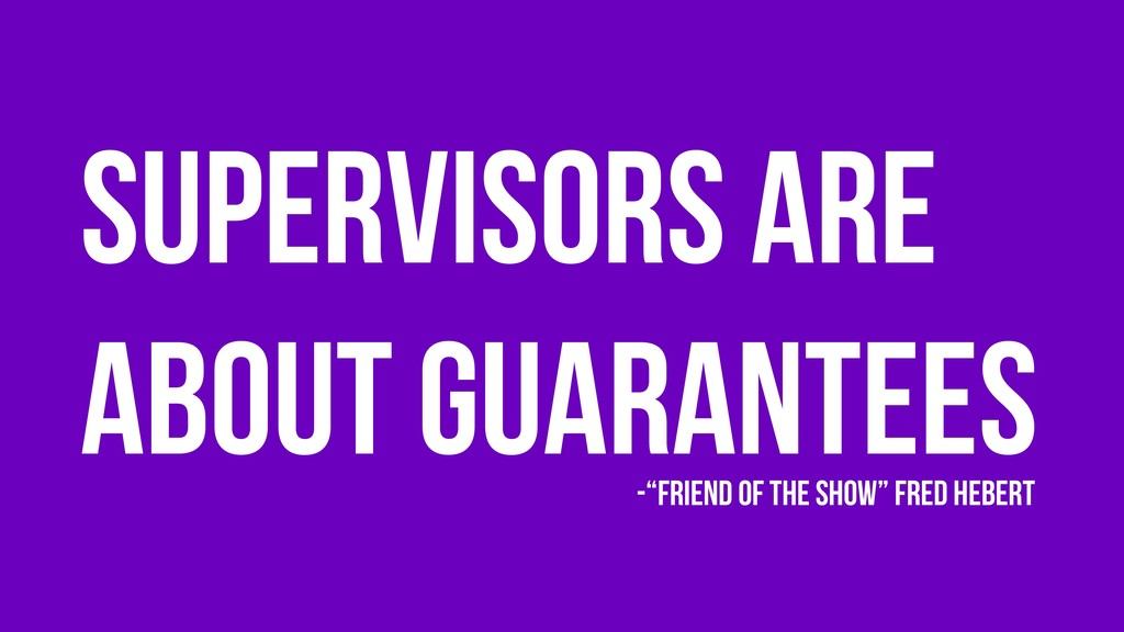 """Supervisors are about guarantees -""""Friend of th..."""