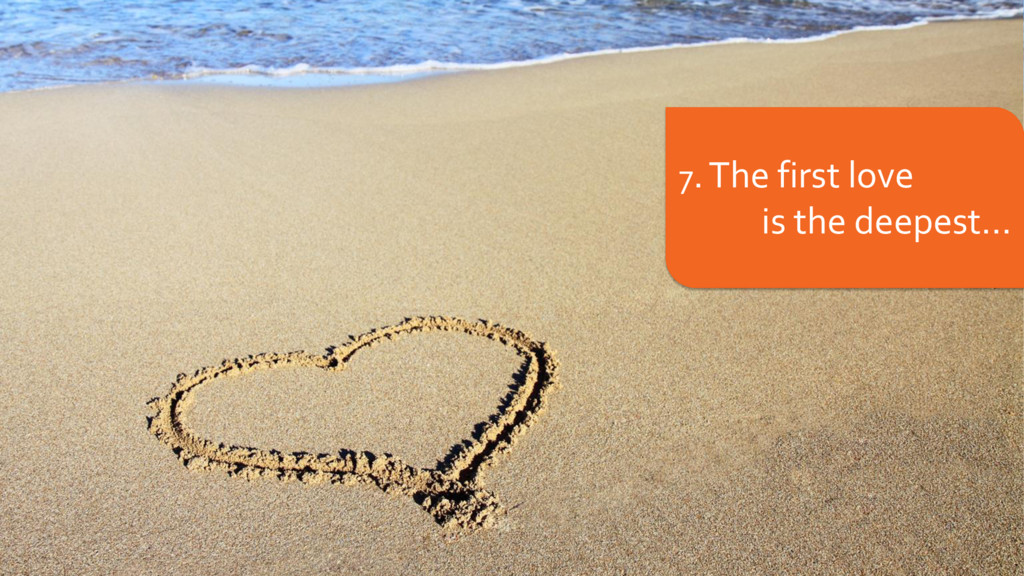7. The first love is the deepest...