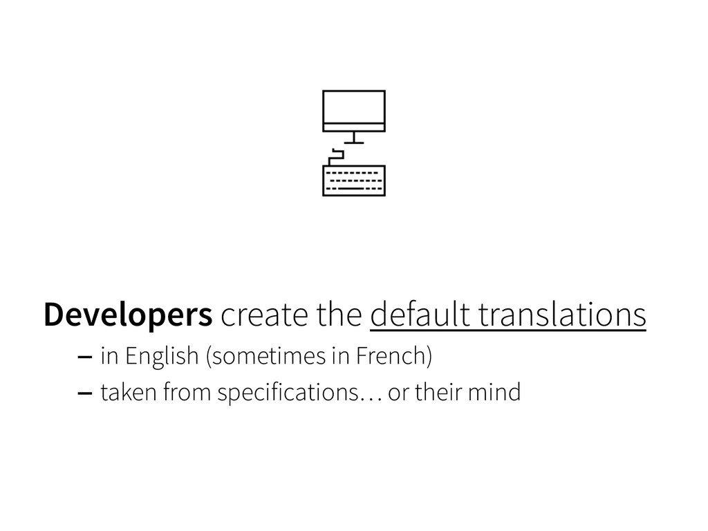 Developers create the default translations –  i...