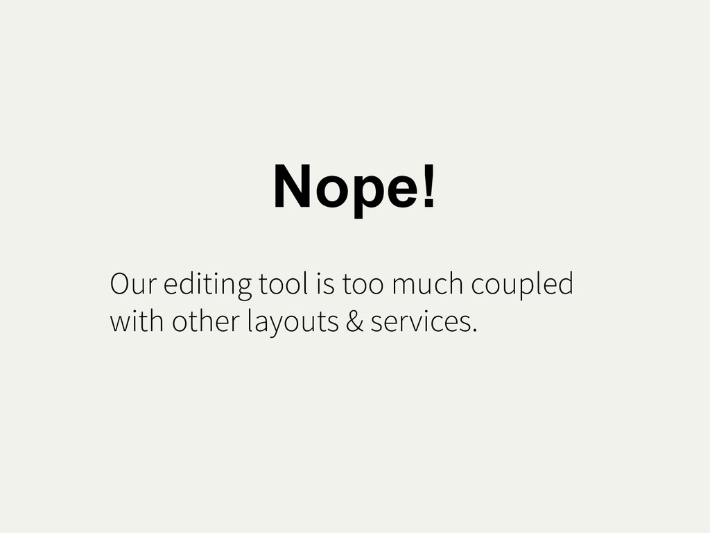 Nope! Our editing tool is too much coupled with...