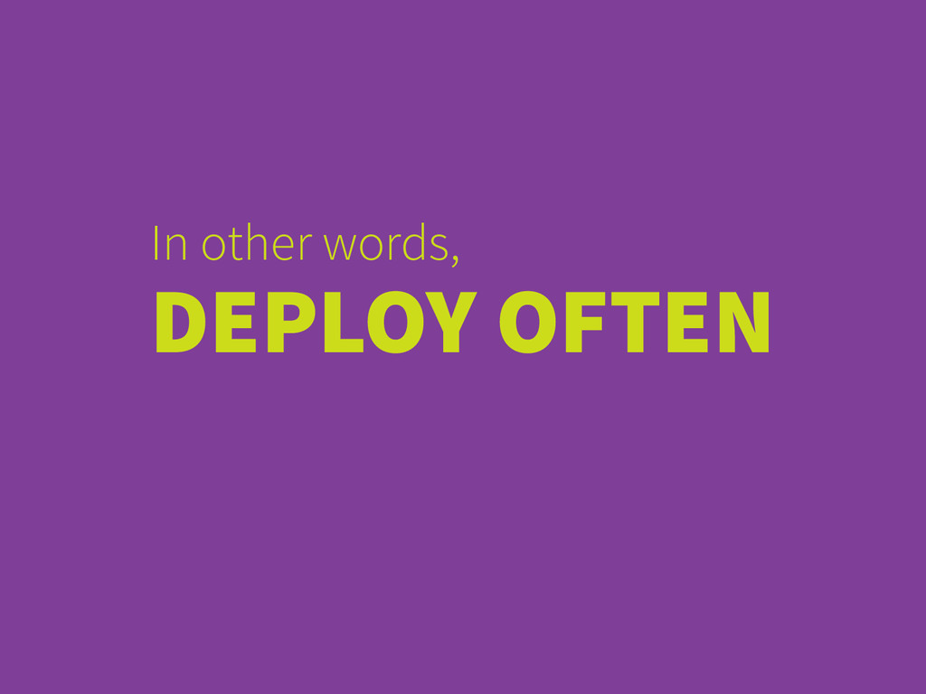 In other words, DEPLOY OFTEN