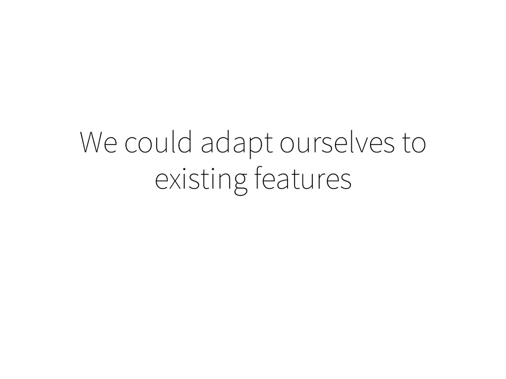 We could adapt ourselves to existing features