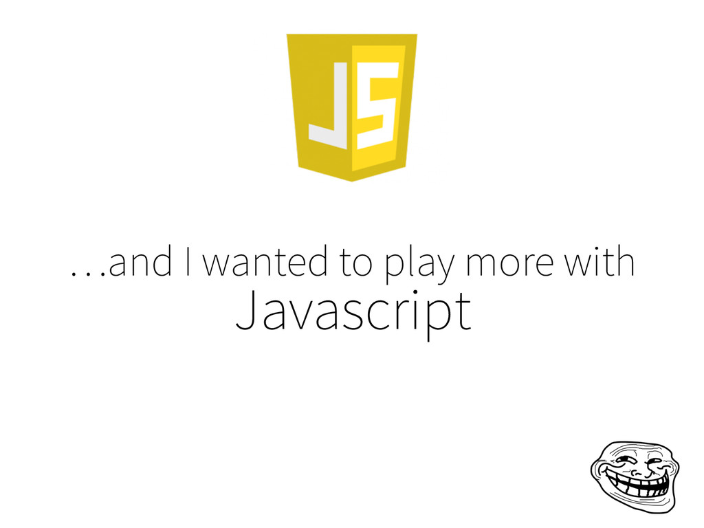 …and I wanted to play more with Javascript