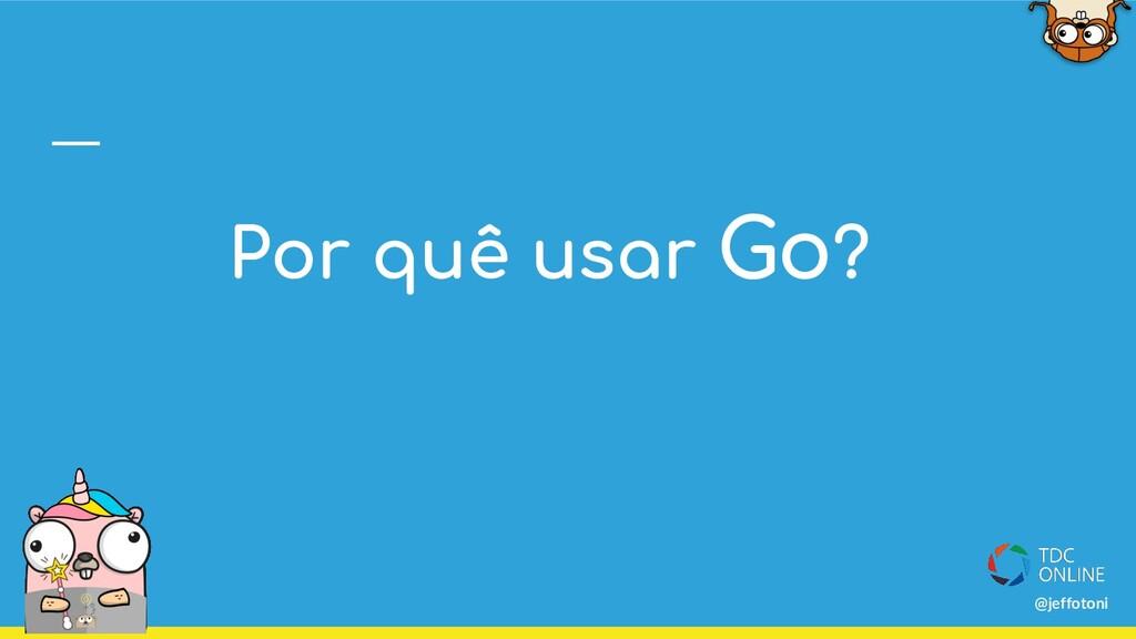 Por quê usar Go? @jeffotoni