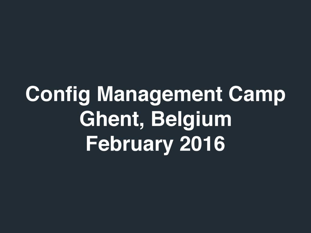 Config Management Camp Ghent, Belgium February 2...