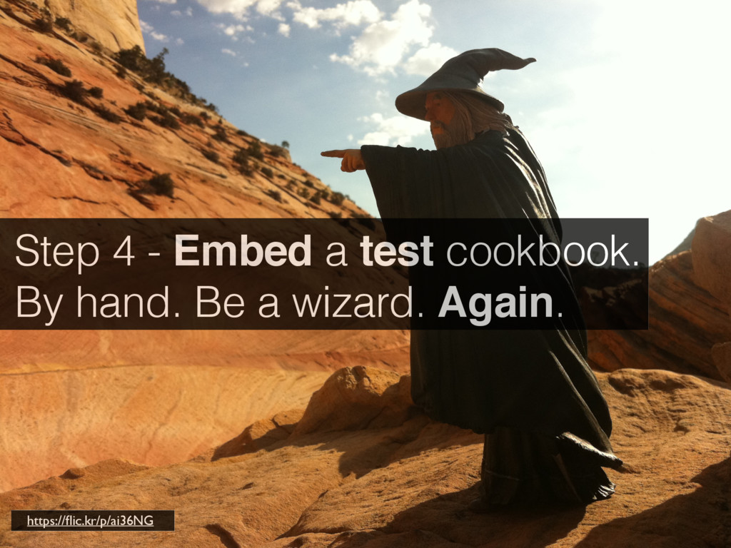 Step 4 - Embed a test cookbook. By hand. Be a w...