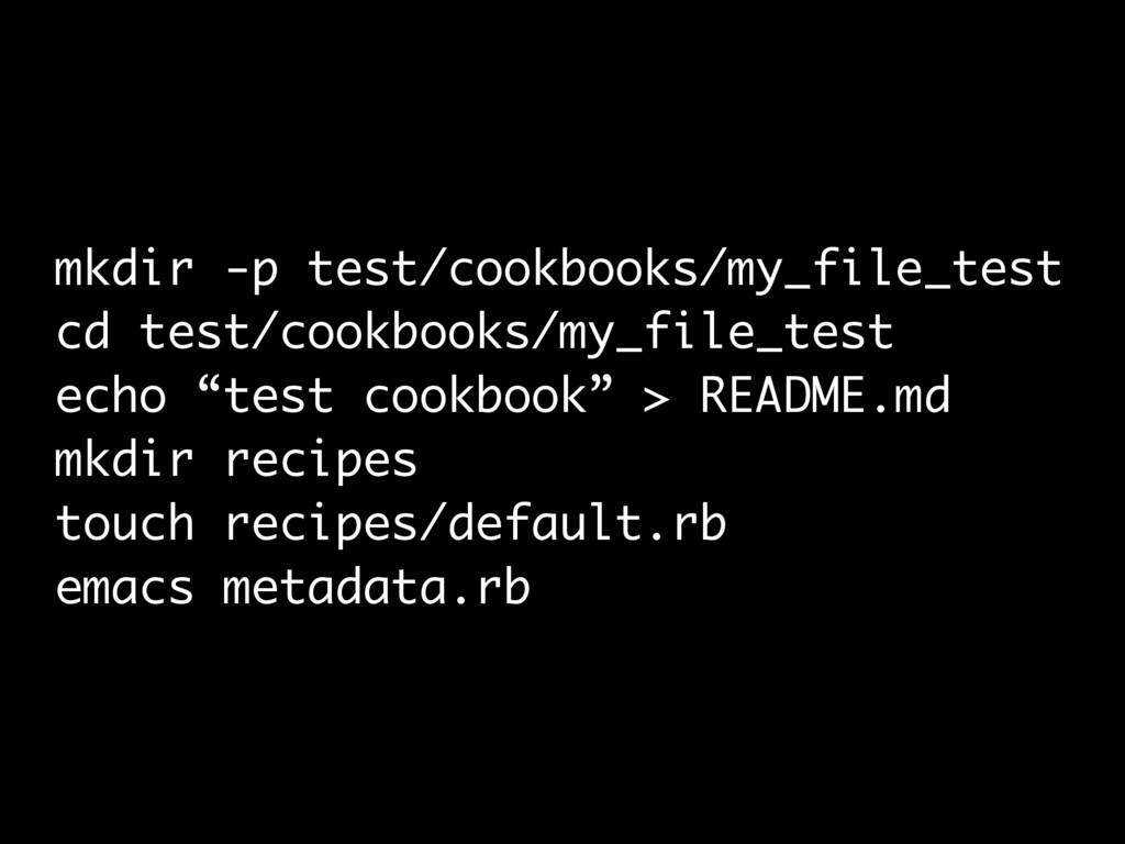 mkdir -p test/cookbooks/my_file_test cd test/co...