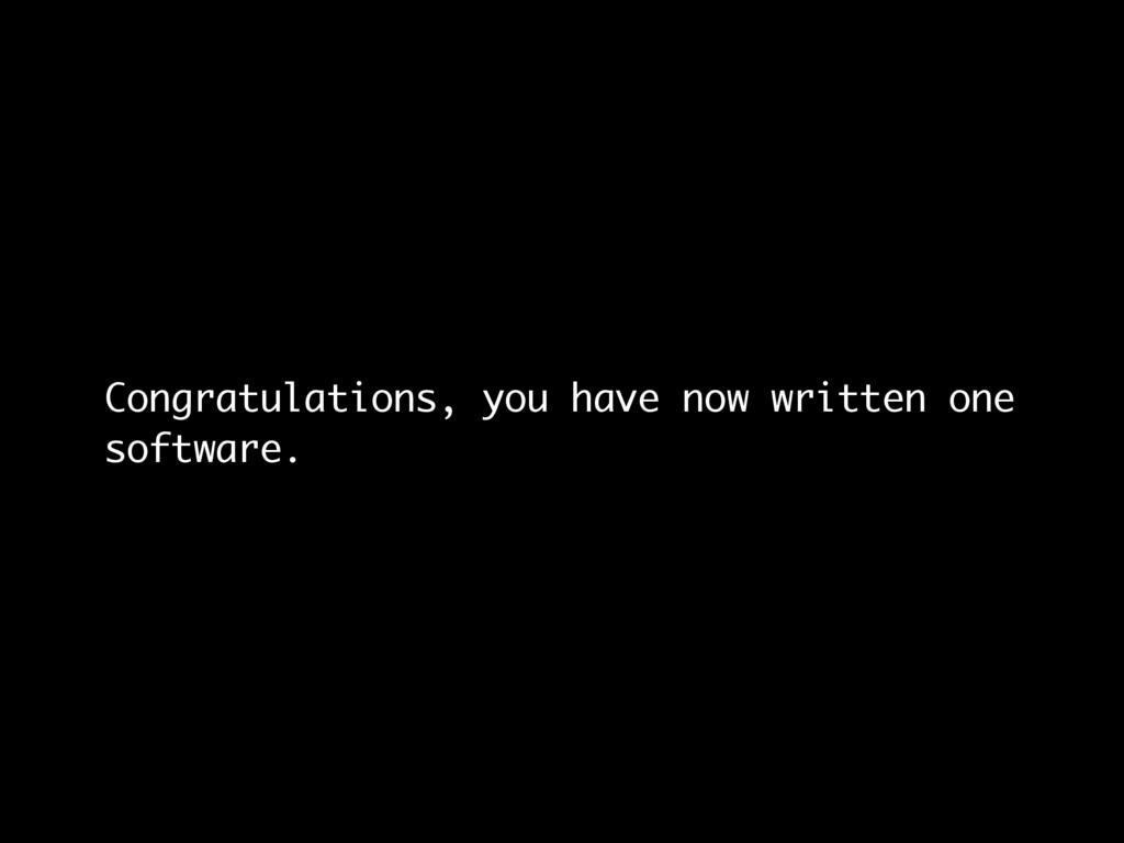 Congratulations, you have now written one softw...