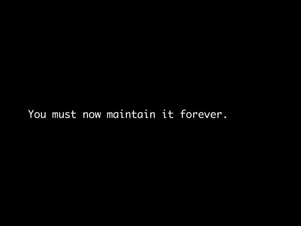 You must now maintain it forever.