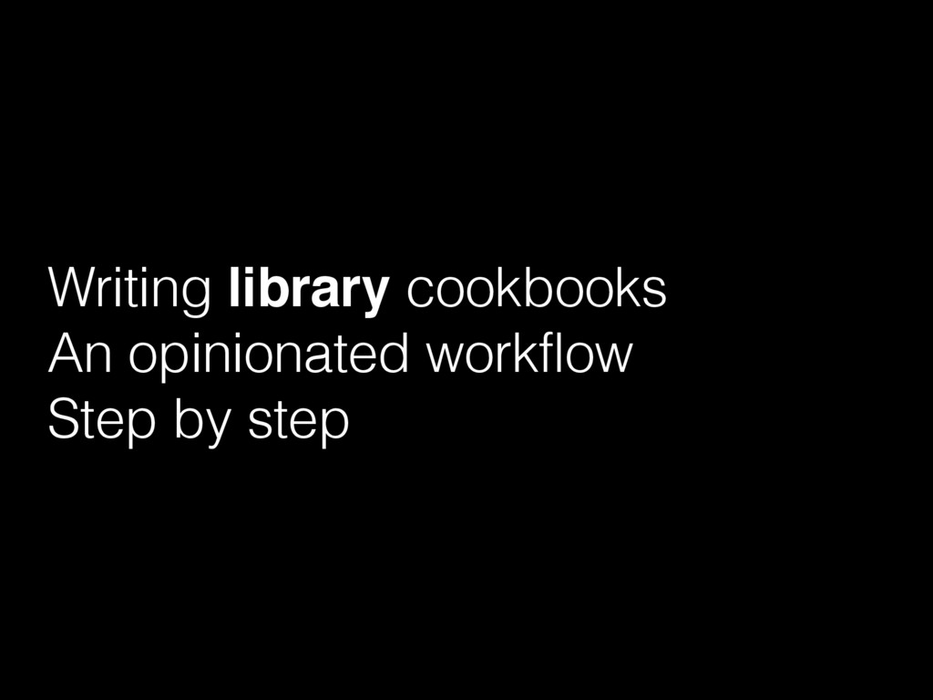 Writing library cookbooks An opinionated workfl...