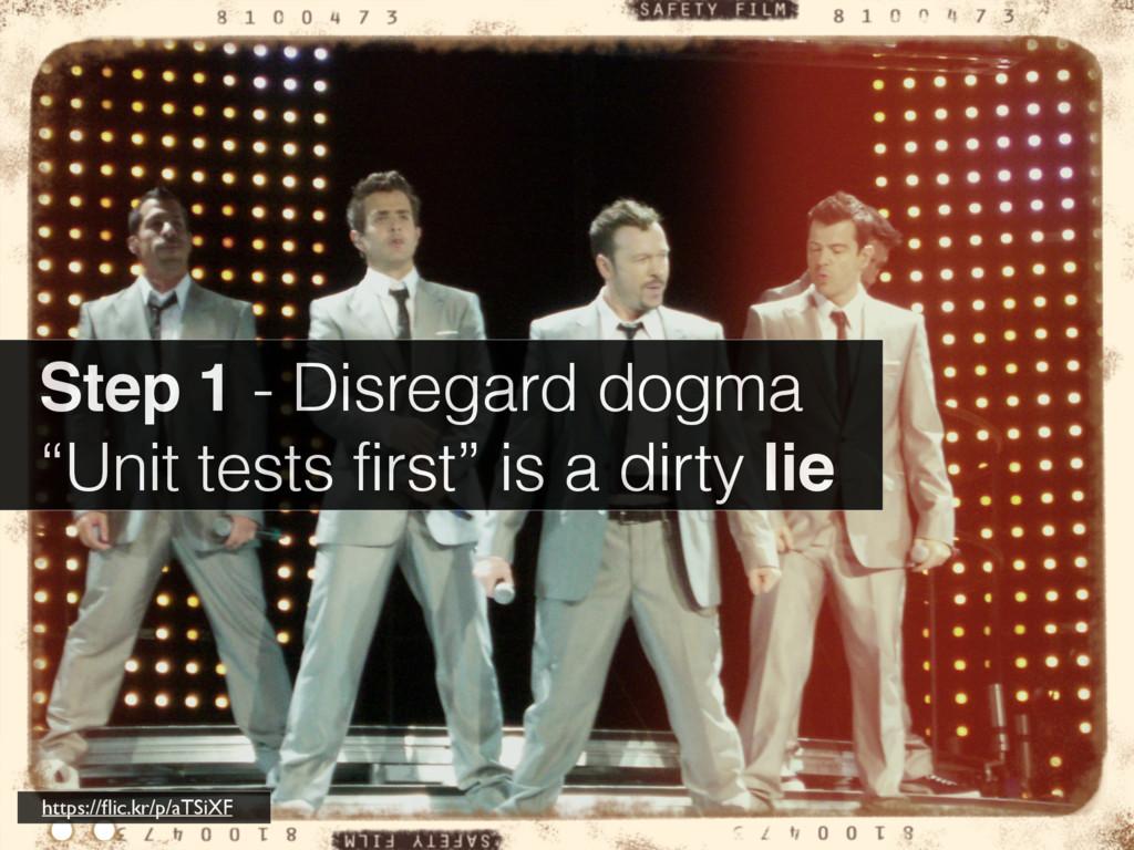 "Step 1 - Disregard dogma ""Unit tests first"" is ..."