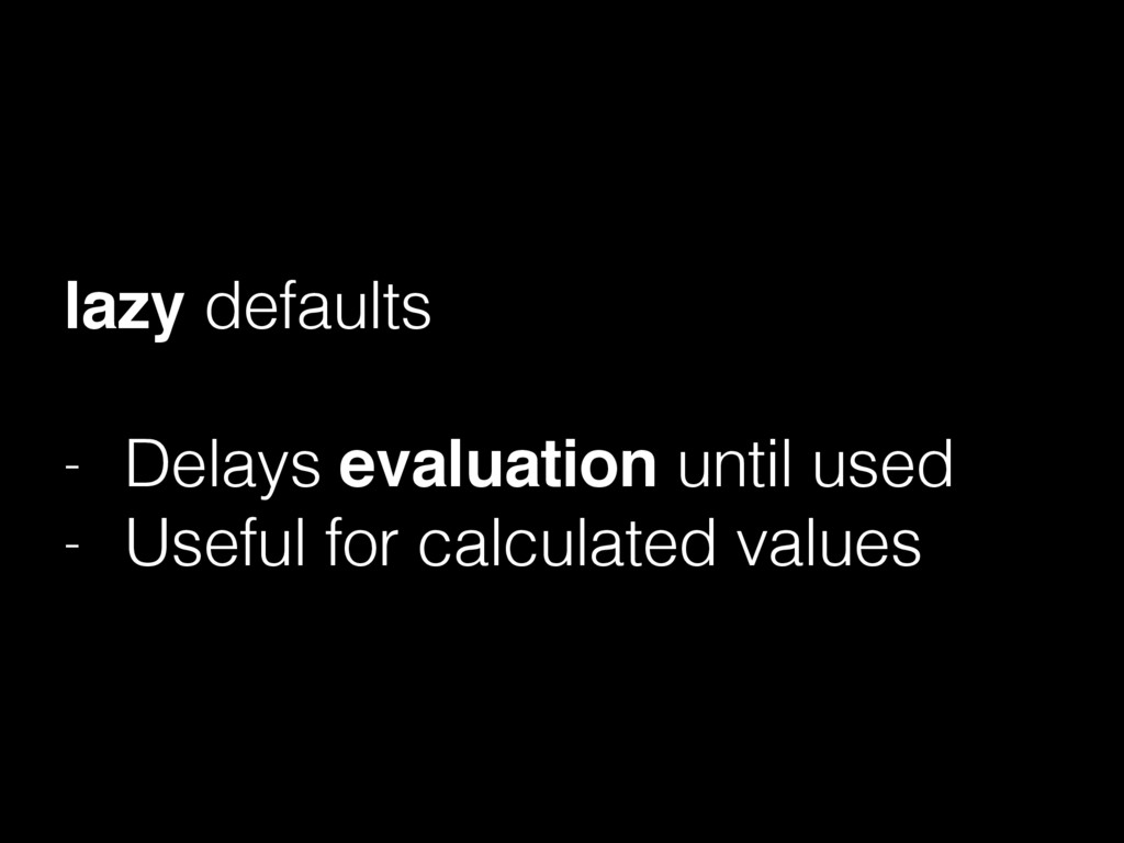 lazy defaults - Delays evaluation until used - ...