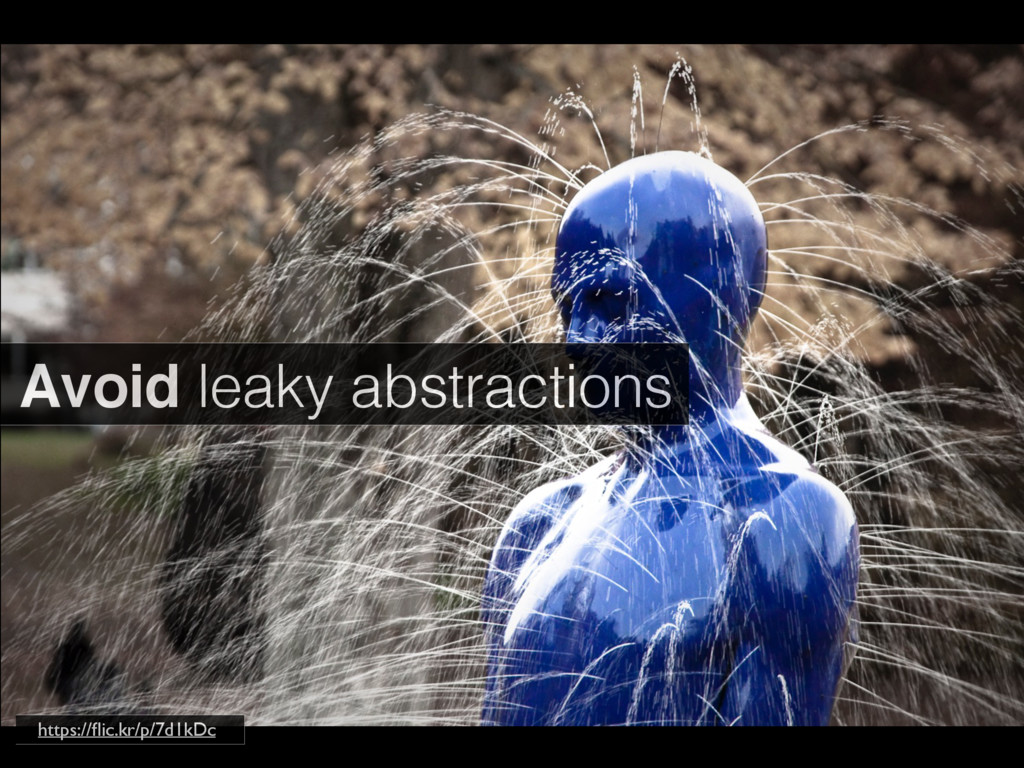 Avoid leaky abstractions https://flic.kr/p/7d1kDc