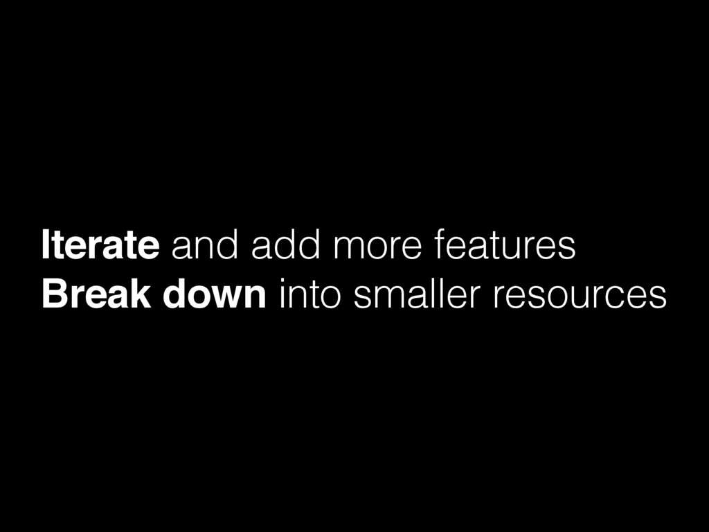 Iterate and add more features Break down into s...
