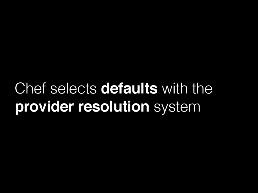 Chef selects defaults with the provider resolut...