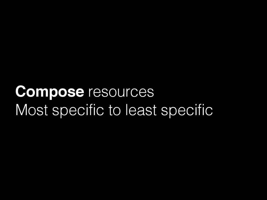 Compose resources Most specific to least specif...