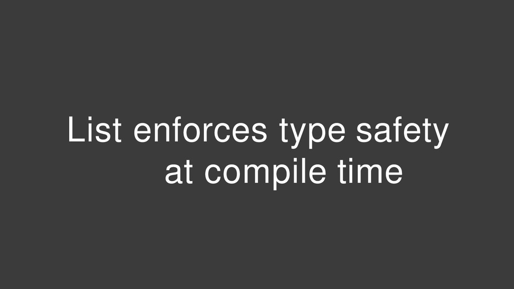 List enforces type safety at compile time